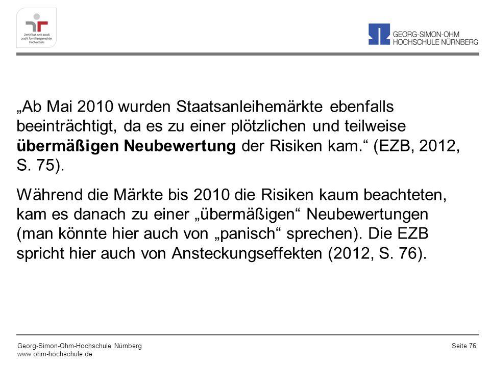 """""""Ab Mai 2010 wurden Staatsanleihemärkte ebenfalls beeinträchtigt, da es zu einer plötzlichen und teilweise übermäßigen Neubewertung der Risiken kam. (EZB, 2012, S. 75). Während die Märkte bis 2010 die Risiken kaum beachteten, kam es danach zu einer """"übermäßigen Neubewertungen (man könnte hier auch von """"panisch sprechen). Die EZB spricht hier auch von Ansteckungseffekten (2012, S. 76)."""