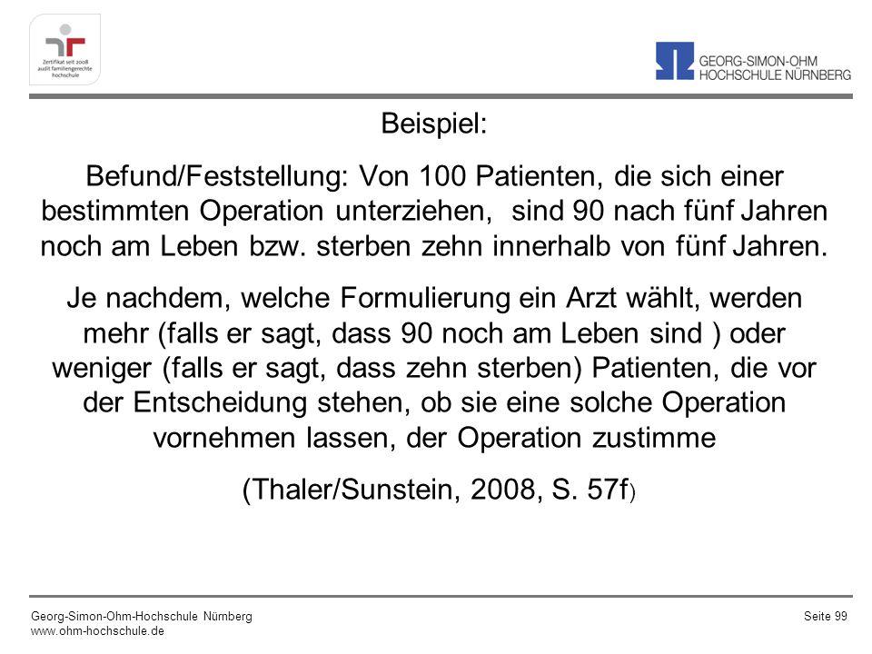 Beispiel: Befund/Feststellung: Von 100 Patienten, die sich einer bestimmten Operation unterziehen, sind 90 nach fünf Jahren noch am Leben bzw. sterben zehn innerhalb von fünf Jahren. Je nachdem, welche Formulierung ein Arzt wählt, werden mehr (falls er sagt, dass 90 noch am Leben sind ) oder weniger (falls er sagt, dass zehn sterben) Patienten, die vor der Entscheidung stehen, ob sie eine solche Operation vornehmen lassen, der Operation zustimme (Thaler/Sunstein, 2008, S. 57f)