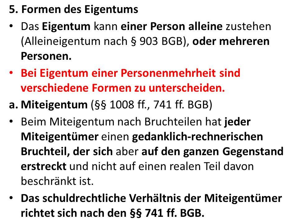 5. Formen des Eigentums Das Eigentum kann einer Person alleine zustehen (Alleineigentum nach § 903 BGB), oder mehreren Personen.