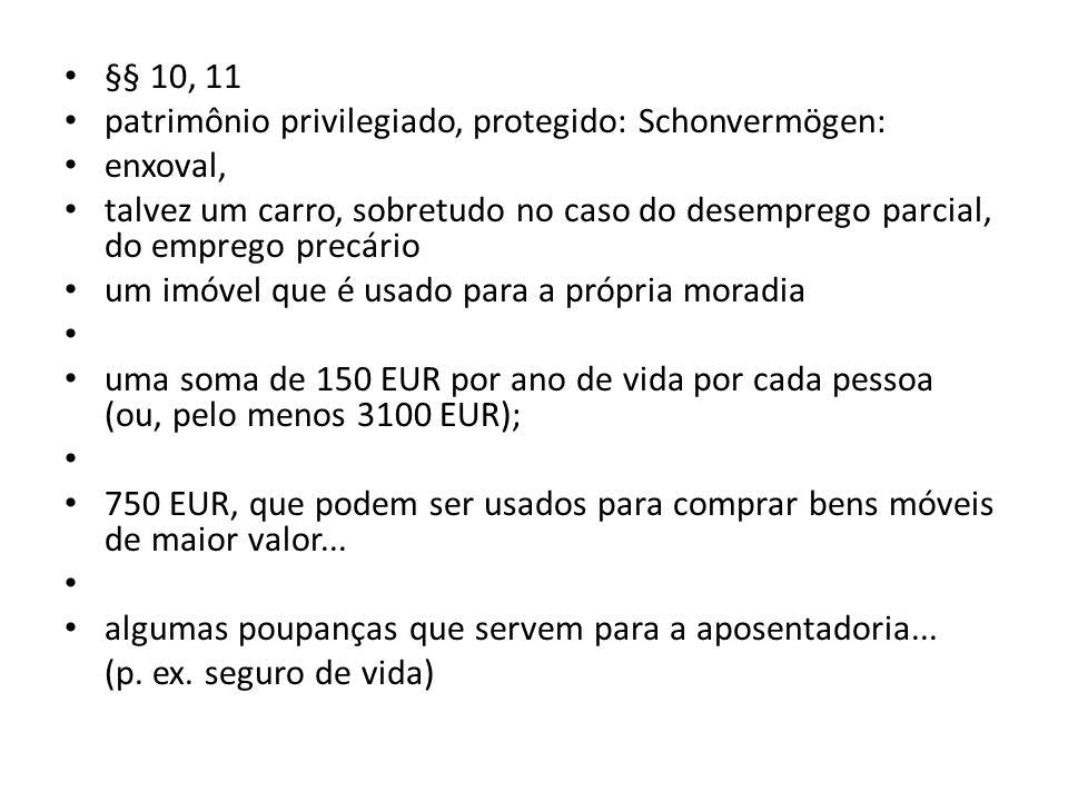 §§ 10, 11 patrimônio privilegiado, protegido: Schonvermögen: enxoval, talvez um carro, sobretudo no caso do desemprego parcial, do emprego precário.