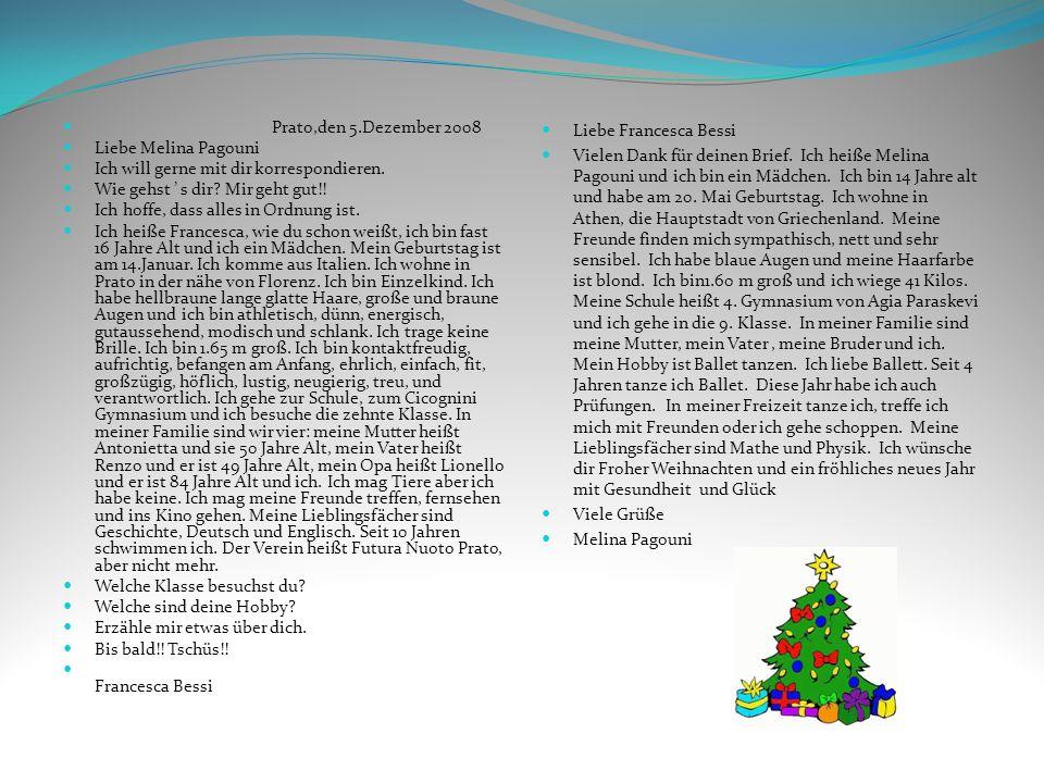Prato,den 5.Dezember 2008 Liebe Melina Pagouni. Ich will gerne mit dir korrespondieren. Wie gehst ' s dir Mir geht gut!!