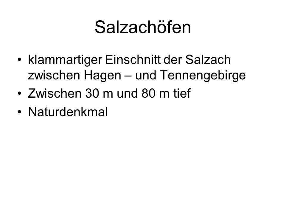 Salzachöfen klammartiger Einschnitt der Salzach zwischen Hagen – und Tennengebirge. Zwischen 30 m und 80 m tief.