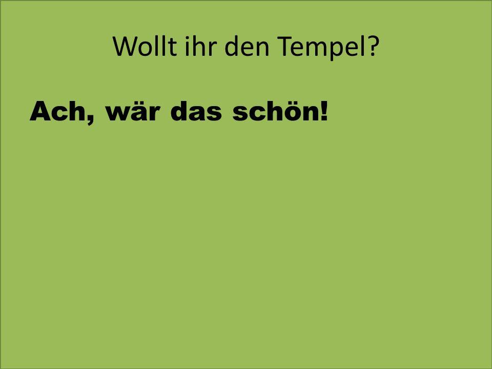Wollt ihr den Tempel Ach, wär das schön!
