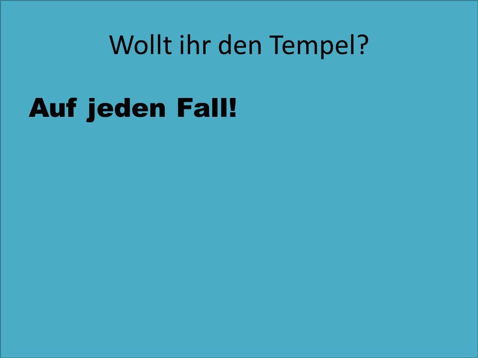 Wollt ihr den Tempel Auf jeden Fall!