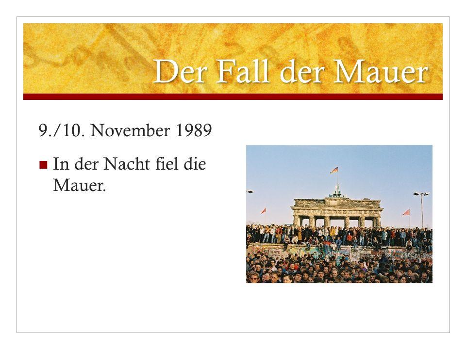 Der Fall der Mauer 9./10. November 1989 In der Nacht fiel die Mauer.