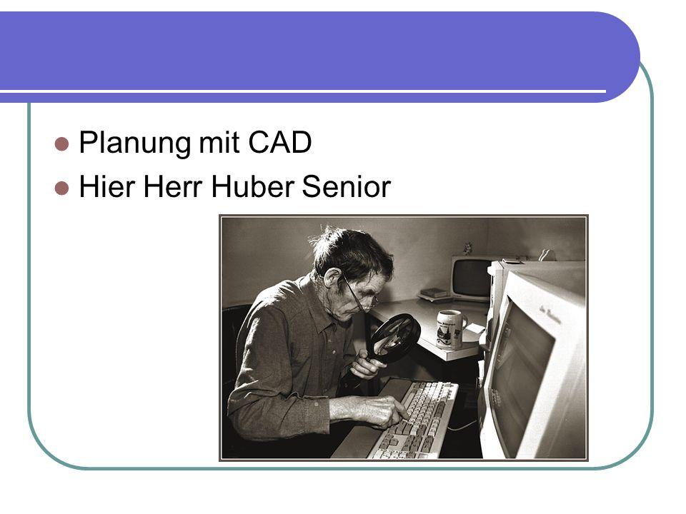 Planung mit CAD Hier Herr Huber Senior