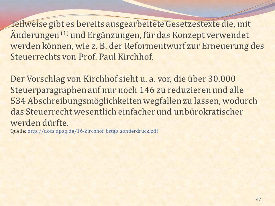 Teilweise gibt es bereits ausgearbeitete Gesetzestexte die, mit Änderungen (1) und Ergänzungen, für das Konzept verwendet werden können, wie z. B. der Reformentwurf zur Erneuerung des Steuerrechts von Prof. Paul Kirchhof.