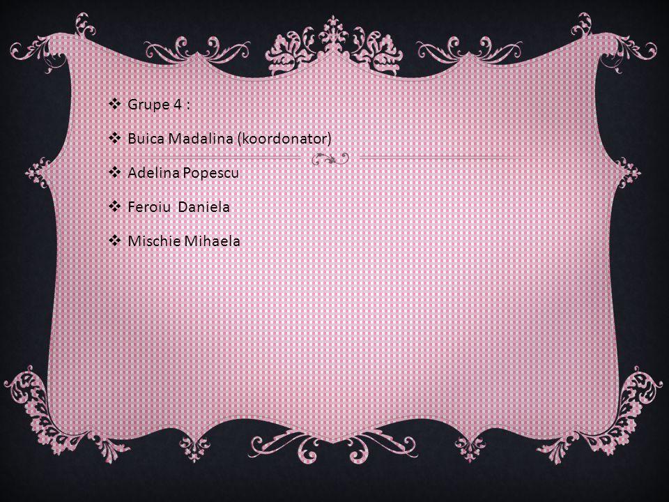 Grupe 4 : Buica Madalina (koordonator) Adelina Popescu Feroiu Daniela Mischie Mihaela