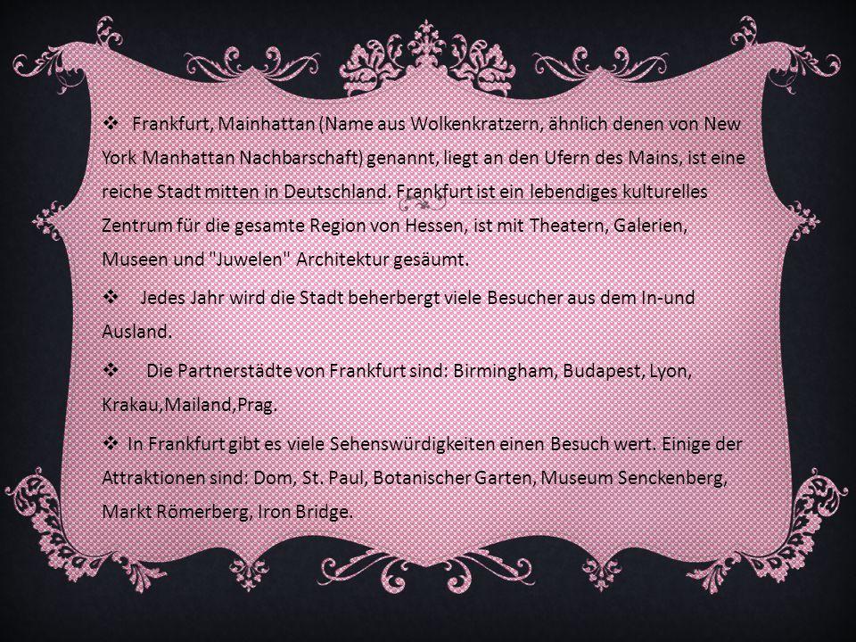 Frankfurt, Mainhattan (Name aus Wolkenkratzern, ähnlich denen von New York Manhattan Nachbarschaft) genannt, liegt an den Ufern des Mains, ist eine reiche Stadt mitten in Deutschland. Frankfurt ist ein lebendiges kulturelles Zentrum für die gesamte Region von Hessen, ist mit Theatern, Galerien, Museen und Juwelen Architektur gesäumt.