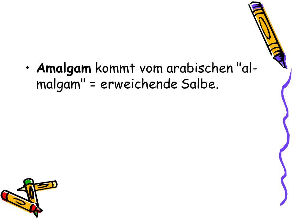 Amalgam kommt vom arabischen al-malgam = erweichende Salbe.