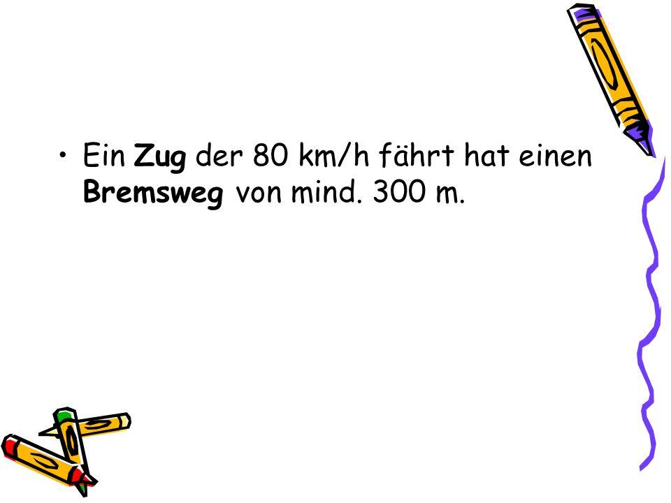 Ein Zug der 80 km/h fährt hat einen Bremsweg von mind. 300 m.