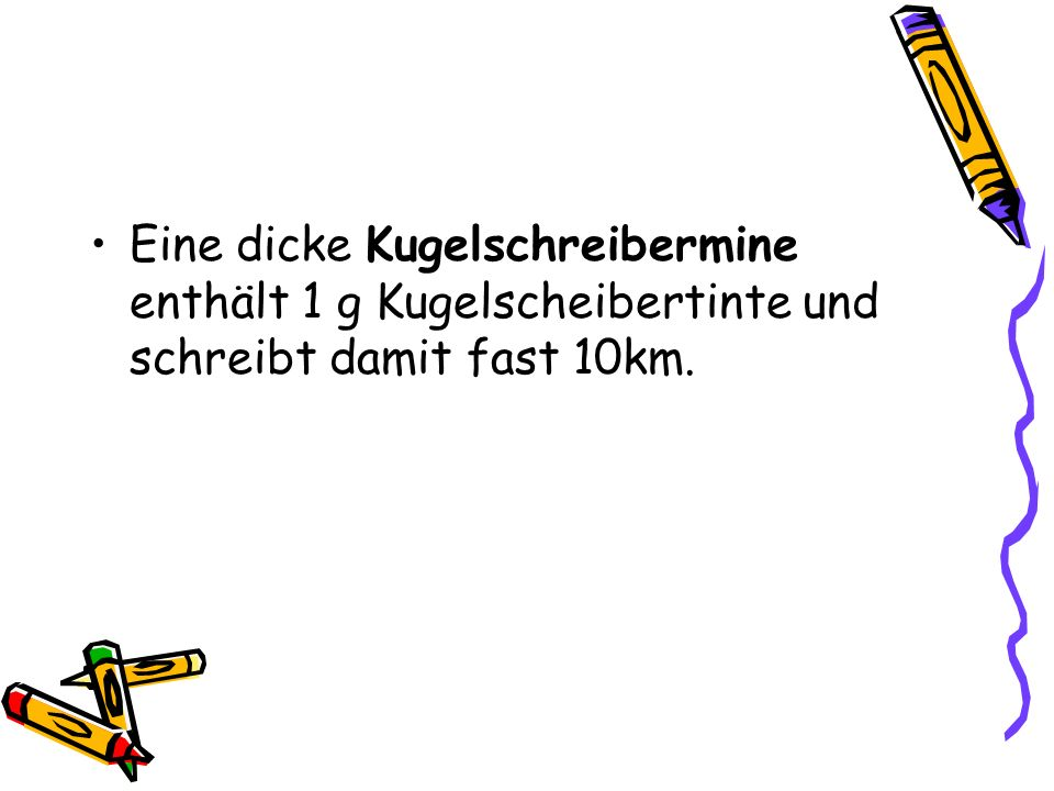 Eine dicke Kugelschreibermine enthält 1 g Kugelscheibertinte und schreibt damit fast 10km.