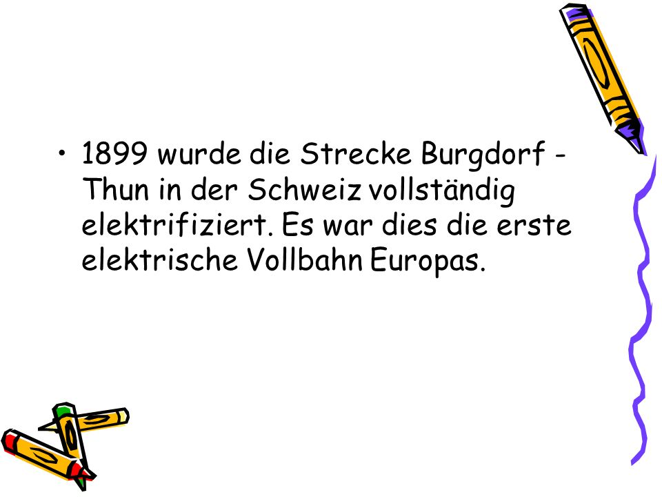 1899 wurde die Strecke Burgdorf - Thun in der Schweiz vollständig elektrifiziert.