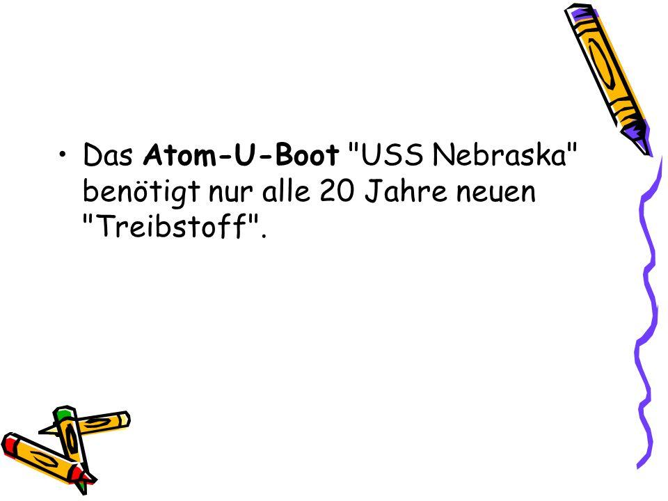 Das Atom-U-Boot USS Nebraska benötigt nur alle 20 Jahre neuen Treibstoff .