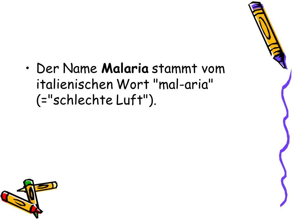 Der Name Malaria stammt vom italienischen Wort mal-aria (= schlechte Luft ).
