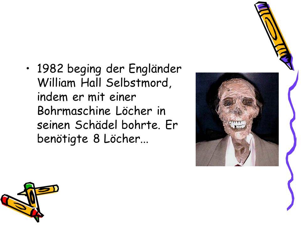 1982 beging der Engländer William Hall Selbstmord, indem er mit einer Bohrmaschine Löcher in seinen Schädel bohrte.