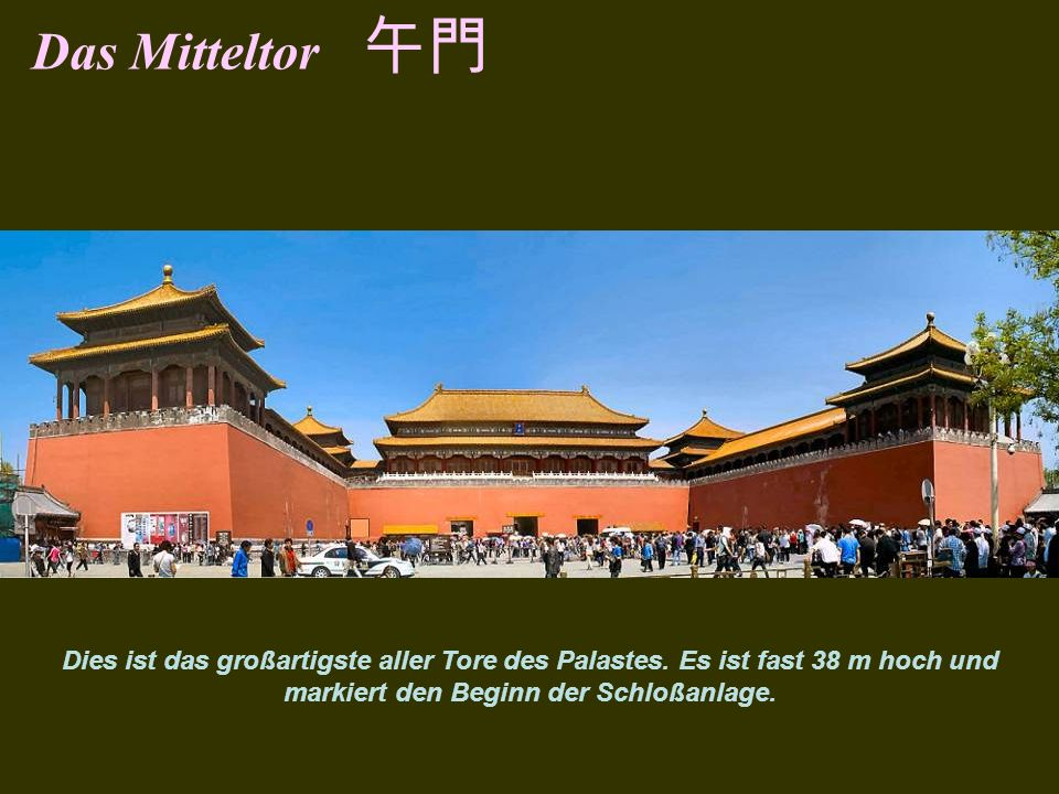 Das Mitteltor 午門The gate has 5 gateways. The central gateway is part of the Imperial Way. Height 37.95m and the largest gate in the palace.