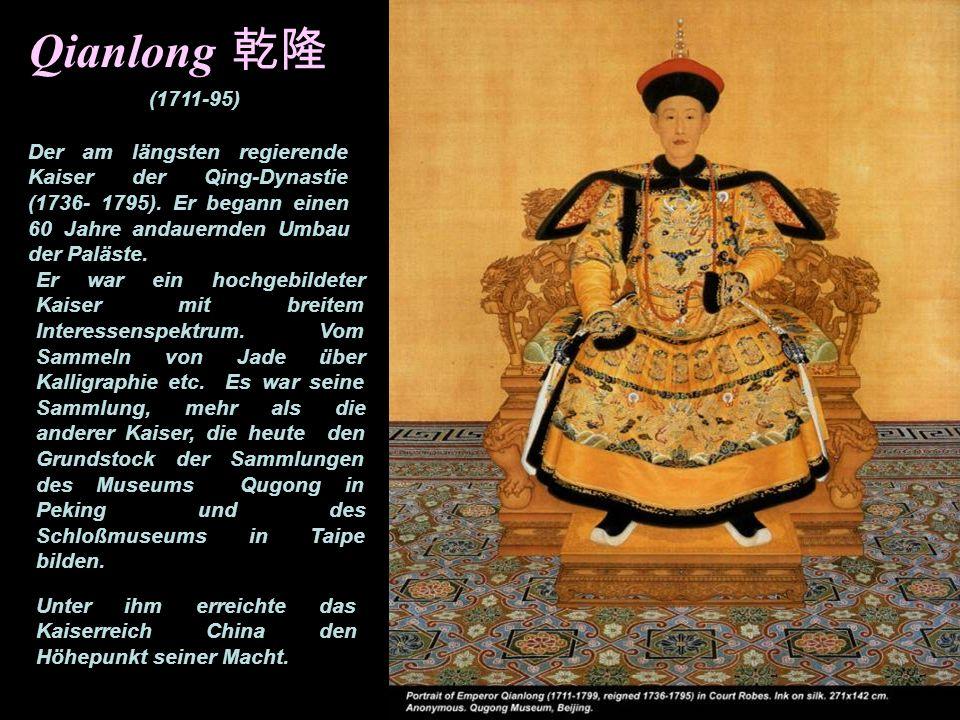 Qianlong 乾隆(1711-95) Der am längsten regierende Kaiser der Qing-Dynastie (1736- 1795). Er begann einen 60 Jahre andauernden Umbau der Paläste.