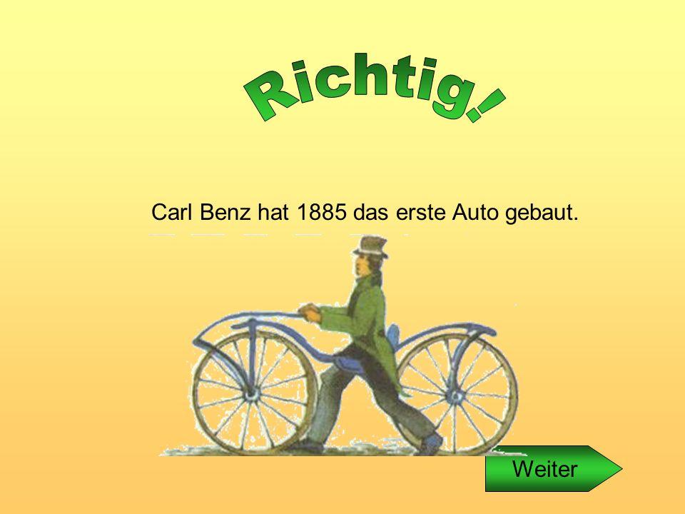 Carl Benz hat 1885 das erste Auto gebaut.