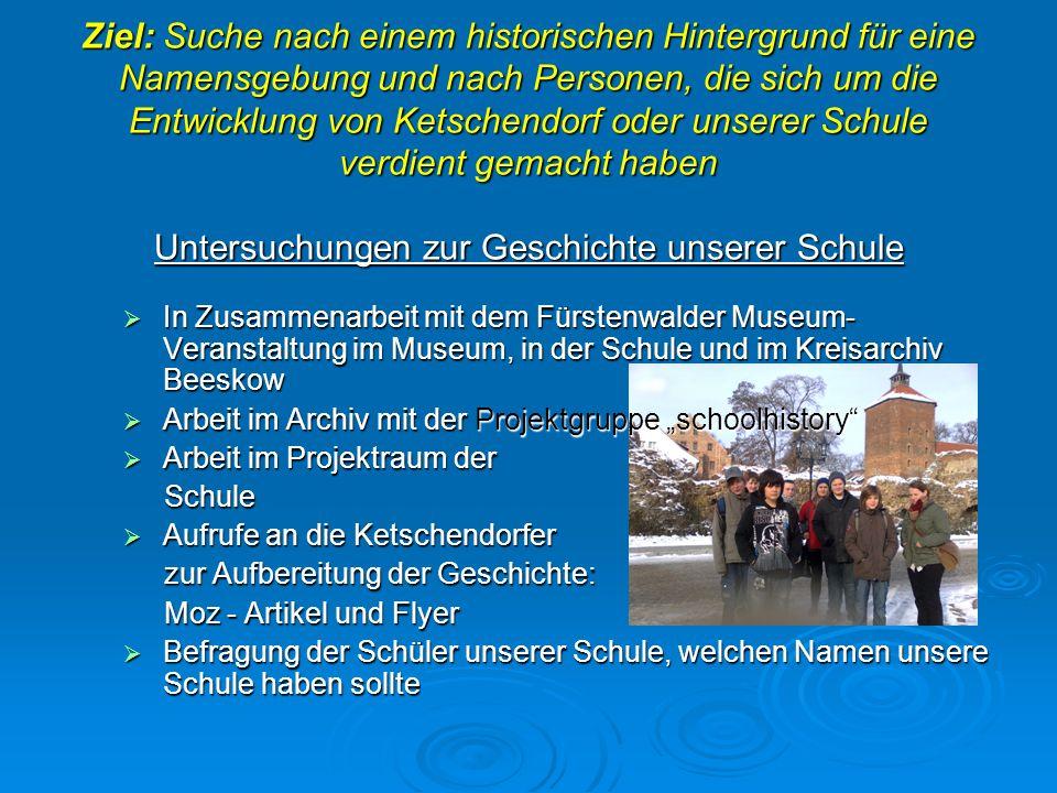 Ziel: Suche nach einem historischen Hintergrund für eine Namensgebung und nach Personen, die sich um die Entwicklung von Ketschendorf oder unserer Schule verdient gemacht haben Untersuchungen zur Geschichte unserer Schule