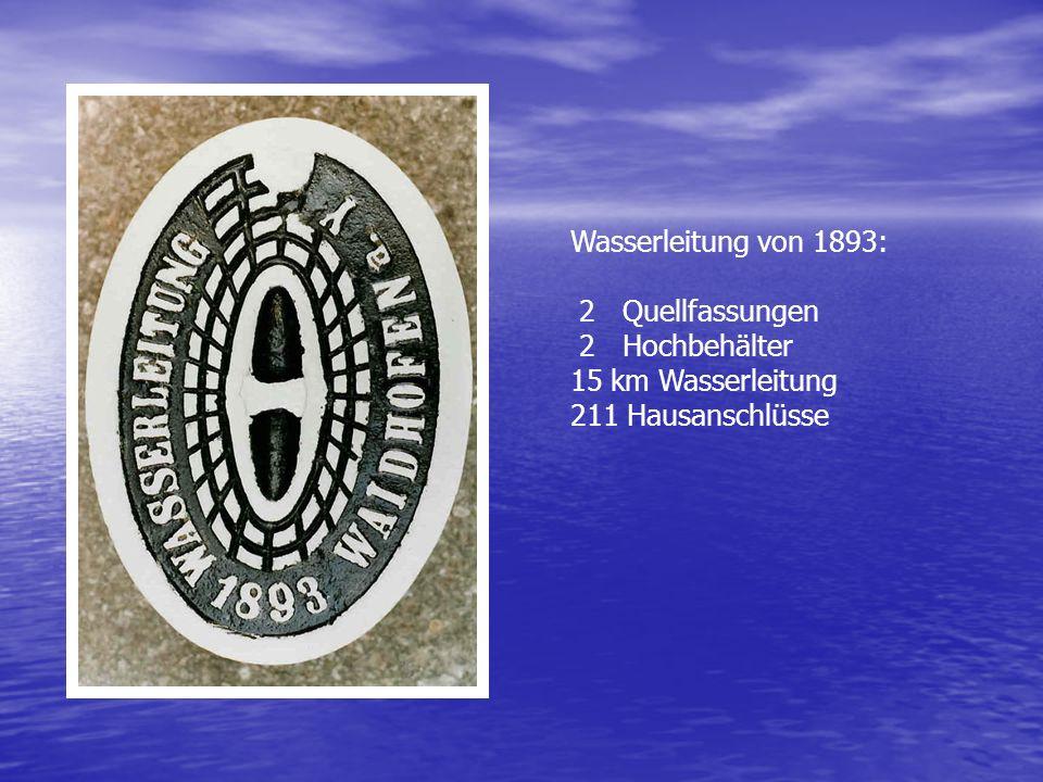 Wasserleitung von 1893: 2 Quellfassungen 2 Hochbehälter 15 km Wasserleitung 211 Hausanschlüsse