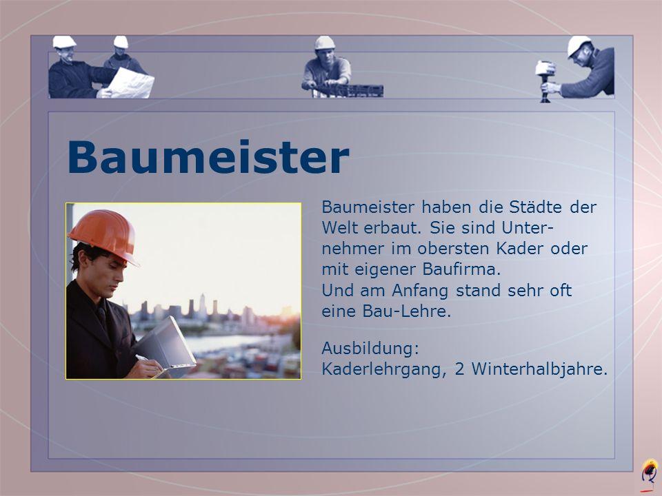 Baumeister Baumeister haben die Städte der Welt erbaut. Sie sind Unter-nehmer im obersten Kader oder mit eigener Baufirma.