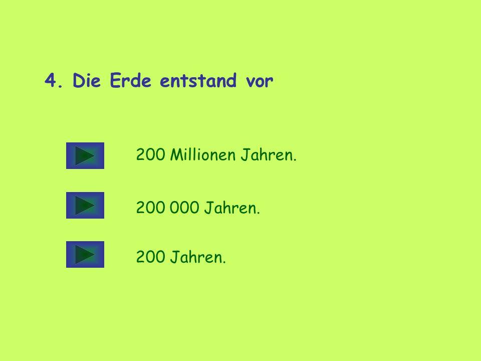 4. Die Erde entstand vor 200 Millionen Jahren. 200 000 Jahren.