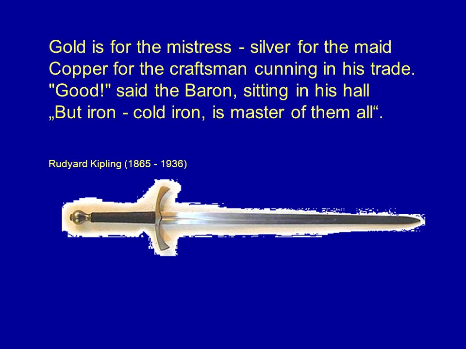 "Gold is for the mistress - silver for the maid Copper for the craftsman cunning in his trade. Good! said the Baron, sitting in his hall ""But iron - cold iron, is master of them all ."