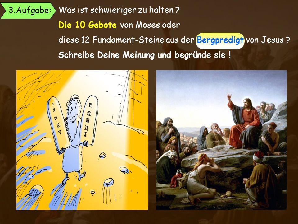 3.Aufgabe: Was ist schwieriger zu halten Die 10 Gebote von Moses oder. diese 12 Fundament-Steine aus der Bergpredigt von Jesus