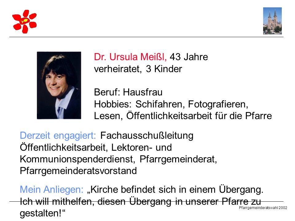 Dr. Ursula Meißl, 43 Jahre verheiratet, 3 Kinder. Beruf: Hausfrau. Hobbies: Schifahren, Fotografieren, Lesen, Öffentlichkeitsarbeit für die Pfarre.