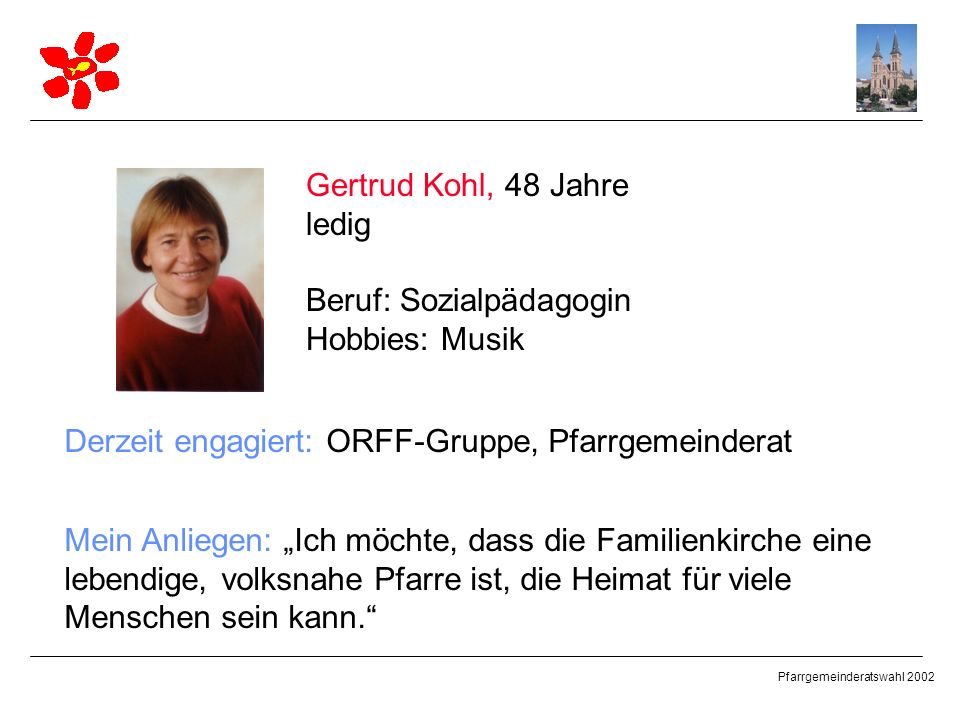 Gertrud Kohl, 48 Jahre ledig. Beruf: Sozialpädagogin. Hobbies: Musik. Derzeit engagiert: ORFF-Gruppe, Pfarrgemeinderat.