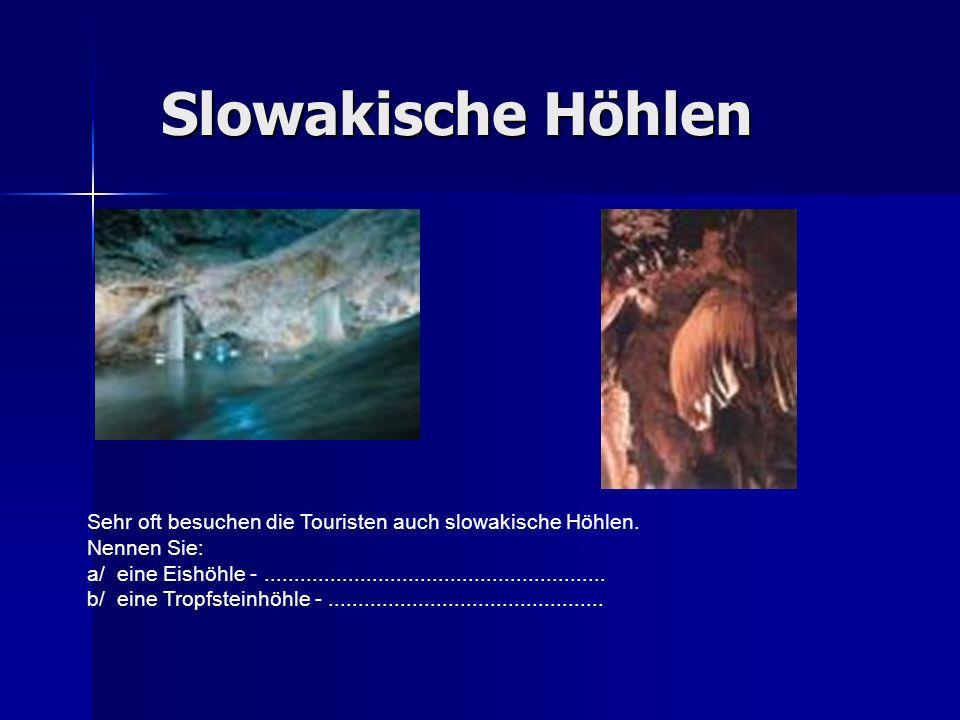 Slowakische Höhlen Sehr oft besuchen die Touristen auch slowakische Höhlen. Nennen Sie: