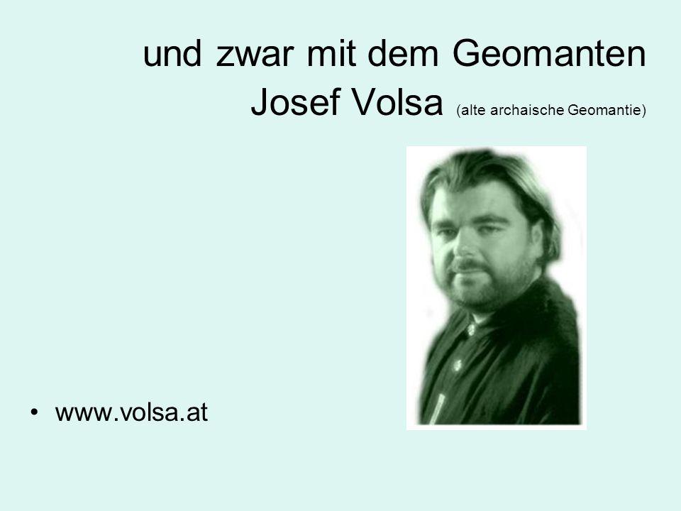 und zwar mit dem Geomanten Josef Volsa (alte archaische Geomantie)