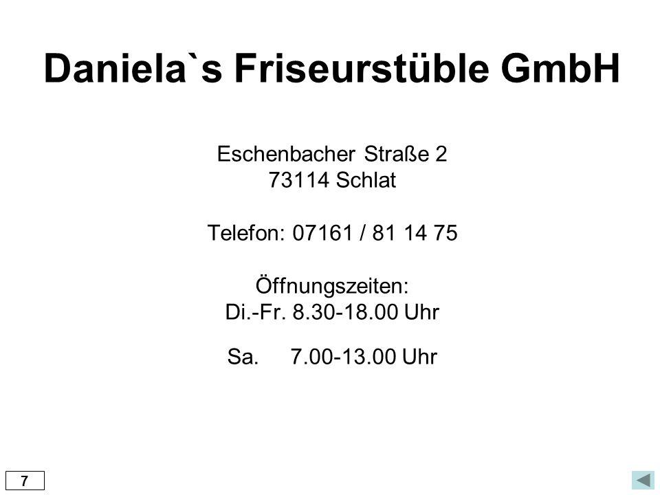 Daniela`s Friseurstüble GmbH Eschenbacher Straße 2 73114 Schlat Telefon: 07161 / 81 14 75 Öffnungszeiten: Di.-Fr. 8.30-18.00 Uhr Sa. 7.00-13.00 Uhr
