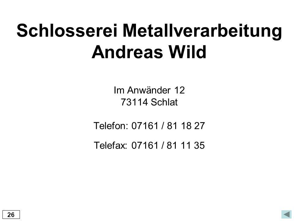 Schlosserei Metallverarbeitung Andreas Wild Im Anwänder 12 73114 Schlat Telefon: 07161 / 81 18 27 Telefax: 07161 / 81 11 35