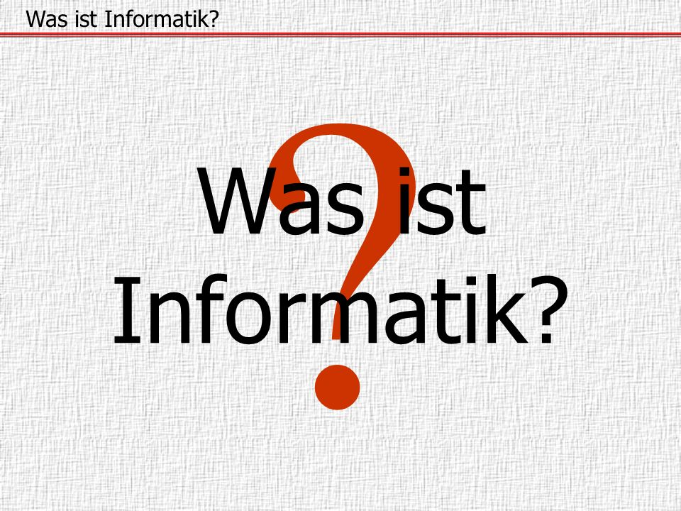 Was ist Informatik Was ist Informatik