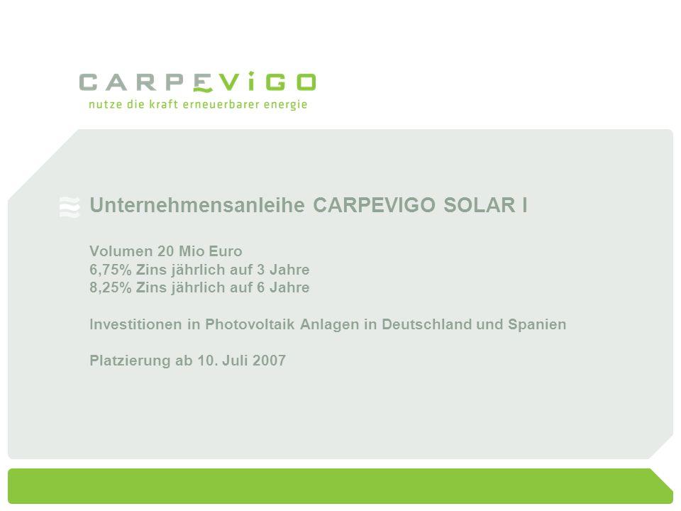 Unternehmensanleihe CARPEVIGO SOLAR I Volumen 20 Mio Euro 6,75% Zins jährlich auf 3 Jahre 8,25% Zins jährlich auf 6 Jahre Investitionen in Photovoltaik Anlagen in Deutschland und Spanien Platzierung ab 10.