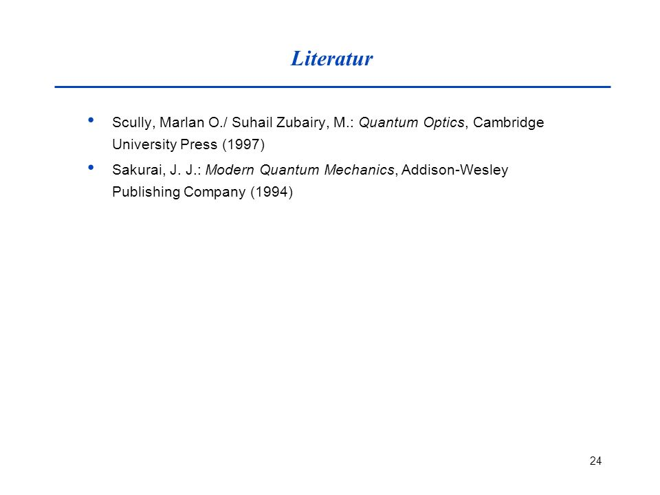 Literatur Scully, Marlan O./ Suhail Zubairy, M.: Quantum Optics, Cambridge University Press (1997)