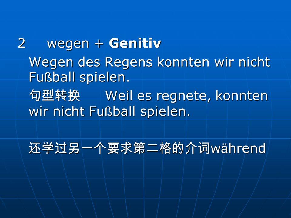 2 wegen + Genitiv Wegen des Regens konnten wir nicht Fußball spielen. 句型转换 Weil es regnete, konnten wir nicht Fußball spielen.