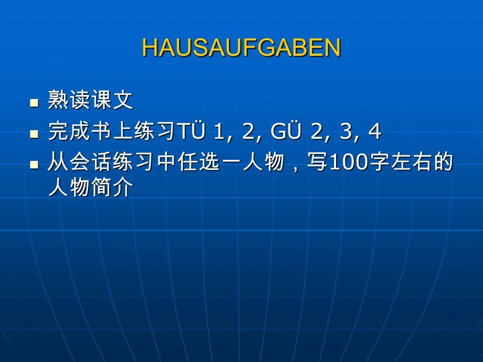 HAUSAUFGABEN 熟读课文 完成书上练习TÜ 1, 2, GÜ 2, 3, 4 从会话练习中任选一人物,写100字左右的人物简介
