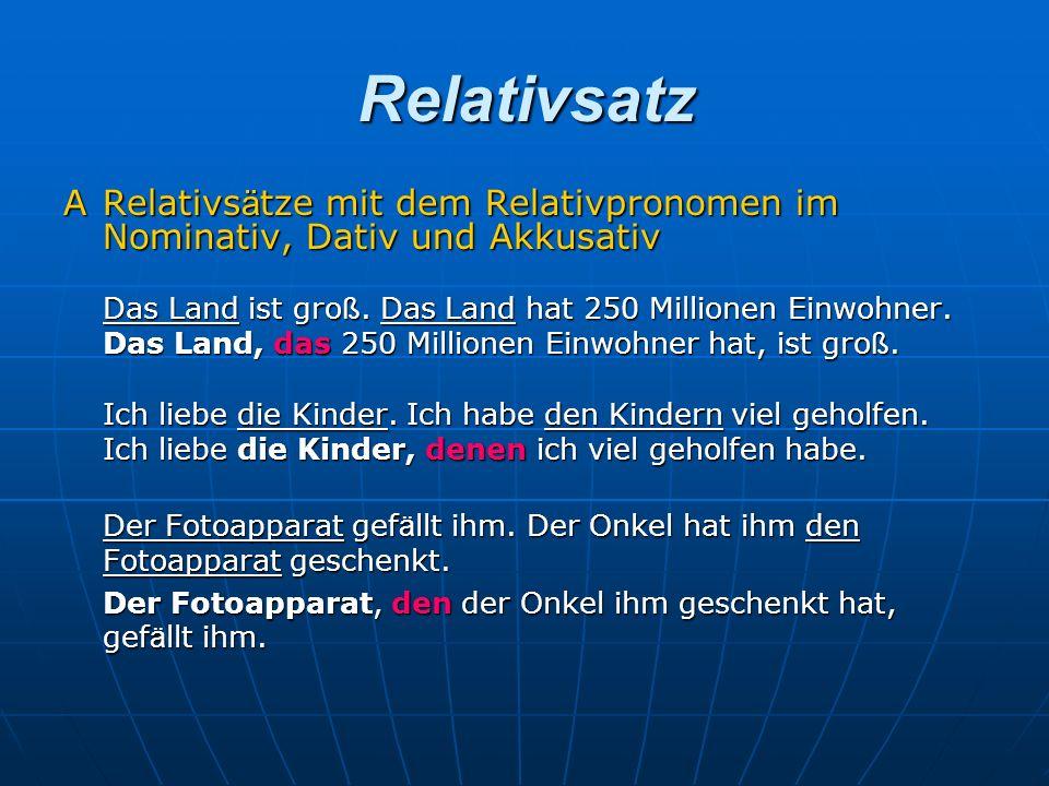 Relativsatz A Relativsätze mit dem Relativpronomen im Nominativ, Dativ und Akkusativ. Das Land ist groß. Das Land hat 250 Millionen Einwohner.
