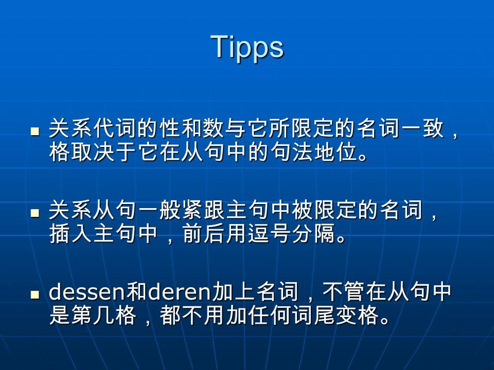 Tipps 关系代词的性和数与它所限定的名词一致,格取决于它在从句中的句法地位。