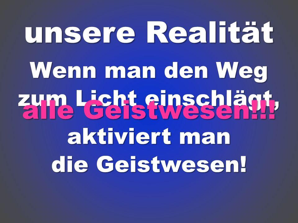 unsere Realität alle Geistwesen!!! Wenn man den Weg