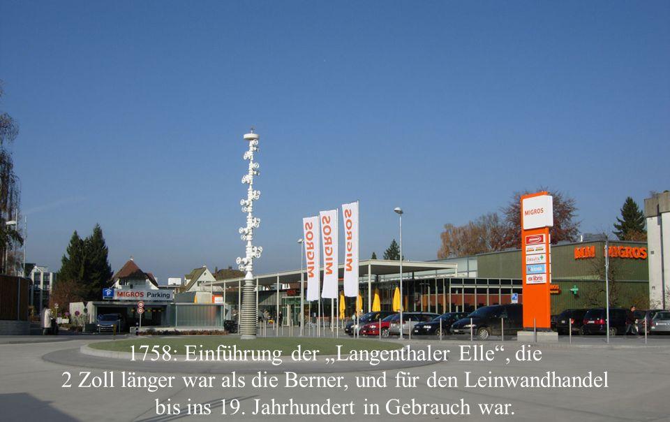 """1758: Einführung der """"Langenthaler Elle , die 2 Zoll länger war als die Berner, und für den Leinwandhandel bis ins 19."""