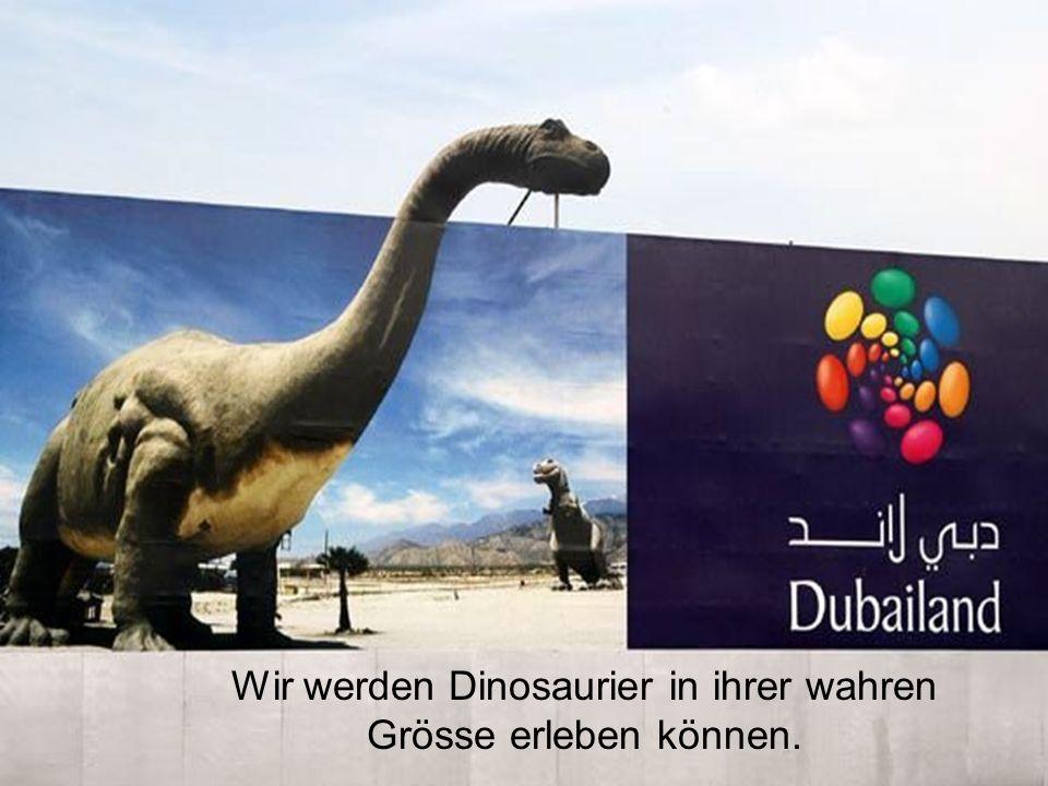 Wir werden Dinosaurier in ihrer wahren Grösse erleben können.