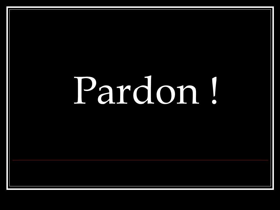 Pardon !