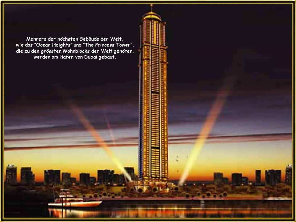 Mehrere der höchsten Gebäude der Welt, wie das Ocean Heights und The Princess Tower , die zu den grössten Wohnblocks der Welt gehören, werden am Hafen von Dubai gebaut.