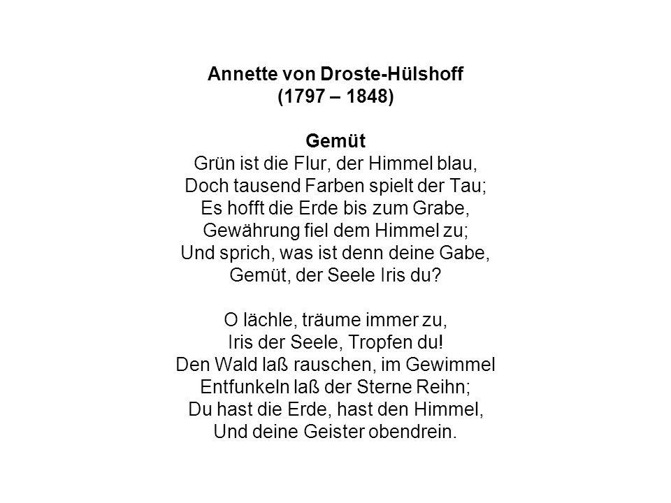 Annette von Droste-Hülshoff (1797 – 1848) Gemüt Grün ist die Flur, der Himmel blau, Doch tausend Farben spielt der Tau; Es hofft die Erde bis zum Grabe, Gewährung fiel dem Himmel zu; Und sprich, was ist denn deine Gabe, Gemüt, der Seele Iris du.