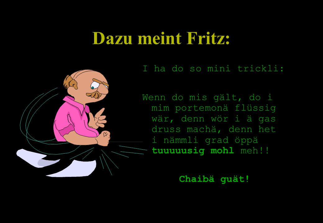 Dazu meint Fritz: I ha do so mini trickli:
