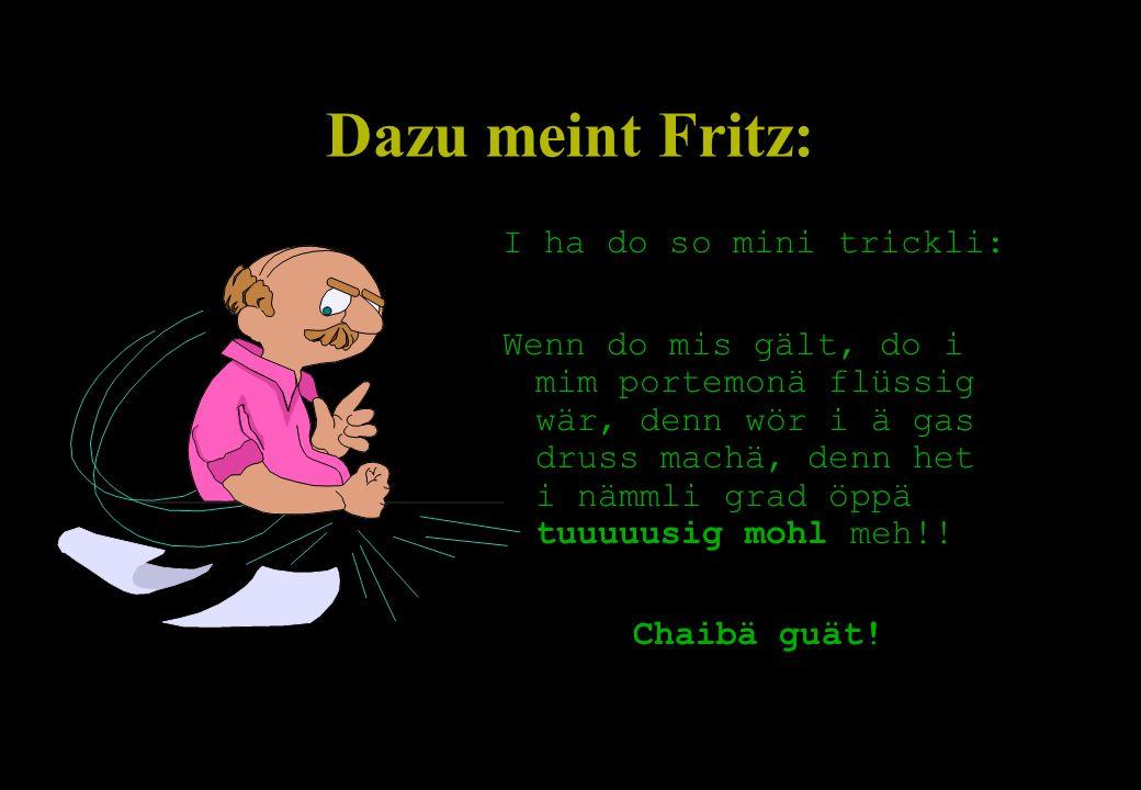 Dazu meint Fritz: I ha do so mini trickli:
